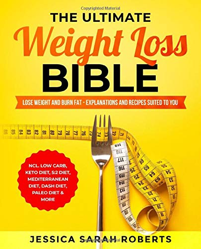 The Ultimate Weight Loss Bible: Lose Weight and Burn Fat - Explanations and Recipes suited to you incl. Low Carb, Keto Diet, 5:2 Diet, Mediterranean diet, Dash Diet, Paleo Diet & More By Jessica Sarah Roberts