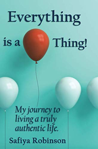 Everything Is A Thing!: My journey to living a truly authentic life By Safiya Robinson
