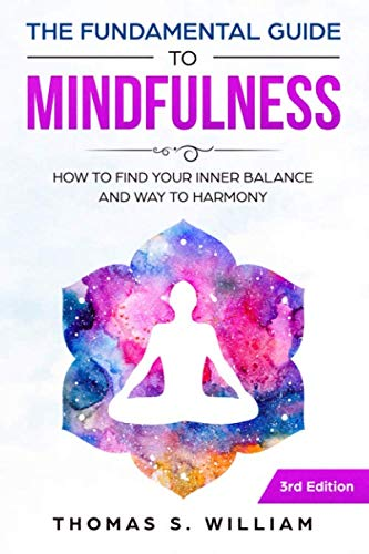 The Fundamental Guide to Mindfulness: How to find your Inner Balance and Way to Harmony incl. Meditation Exercises & 30 Days Mindfulness Journal By Thomas S. William