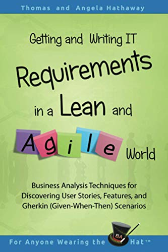 Getting and Writing IT Requirements in a Lean and Agile World By Angela Hathaway