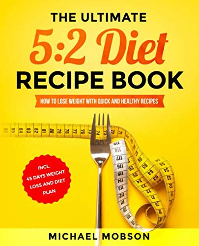 The Ultimate 5:2 Diet Recipe Book: How to Lose Weight with Quick and Healthy Recipes incl. 45 Days Weight Loss and Diet Plan By Michael Mobson