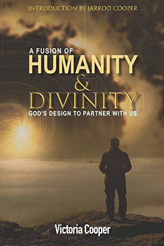 A Fusion Of Humanity & Divinity: God's design to partner with us By Victoria Cooper