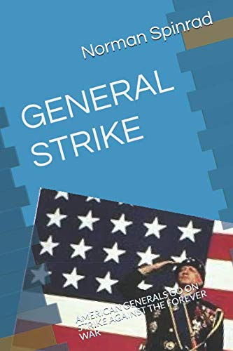 GENERAL STRIKE: AMERICAN GENERALS GO ON STRIKE AGAINST THE FOREVER WAR By Norman Spinrad