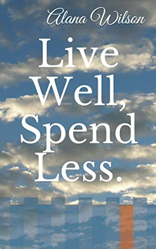 Live Well, Spend Less. By Alana Wilson