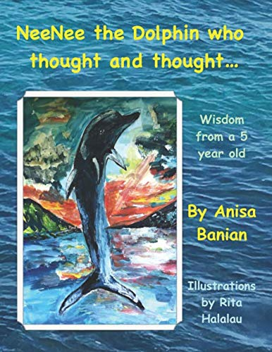 NeeNee, the dolphin who thought and thought...: Wisdom of a 5 year old, inspired by real life stories By Ms Anisa Banian
