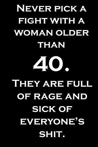 Never pick a fight with a woman older than 40. They are full of rage and sick of everyone's shit. By Jh Notebook
