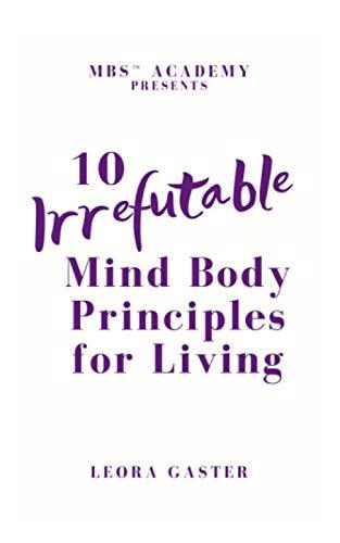 10 Irrefutable Mind Body Principle for Living By Leora Gaster