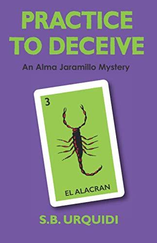 PRACTICE TO DECEIVE: An Alma Jaramillo Mystery By S. B. Urquidi