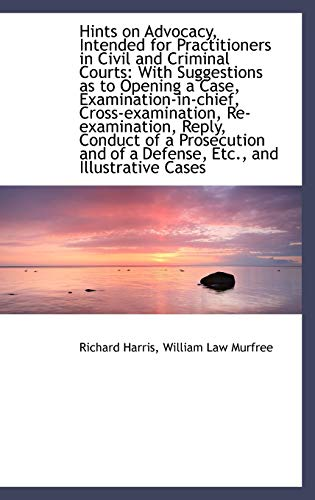 Hints on Advocacy, Intended for Practitioners in Civil and Criminal Courts By Richard Harris (Associate Professor in History Education University of Reading UK)