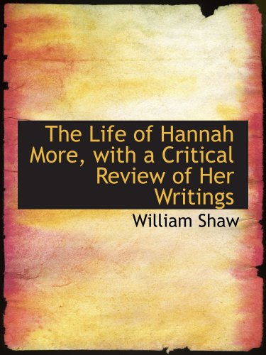 The Life of Hannah More, with a Critical Review of Her Writings By William Shaw