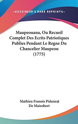 Maupeouana, Ou Recueil Complet Des Ecrits Patriotiques Publies Pendant Le Regne Du Chancelier Maupeou (1775) By Mathieu Francois P. De Mairobert