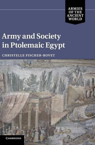 Army and Society in Ptolemaic Egypt By Christelle Fischer-Bovet (University of Southern California)