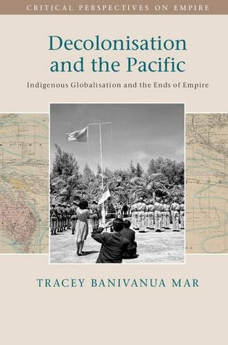 Decolonisation and the Pacific By Tracey Banivanua-Mar