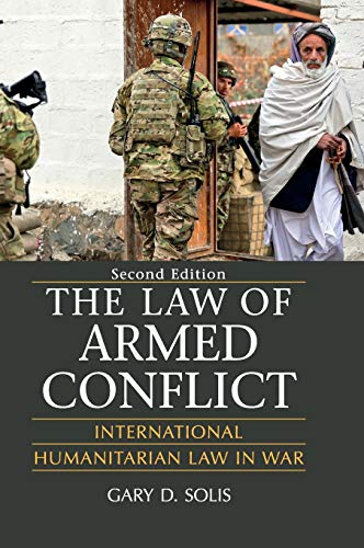The Law of Armed Conflict: International Humanitarian Law in War By Gary D. Solis