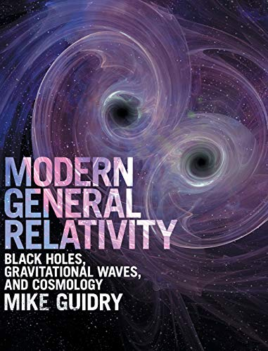 Modern General Relativity: Black Holes, Gravitational Waves, and Cosmology By Mike Guidry (University of Tennessee, Knoxville)