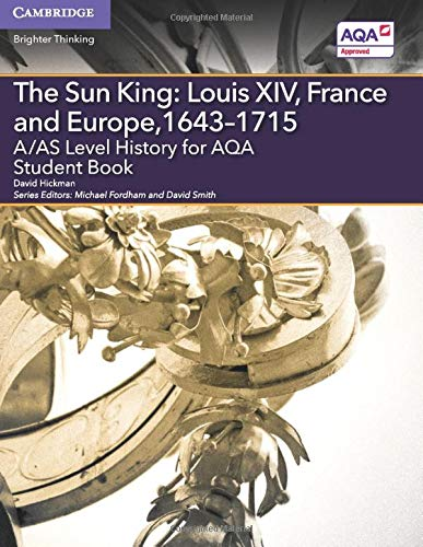 A/AS Level History for AQA The Sun King: Louis XIV, France and Europe, 1643–1715 Student Book (A Level (AS) History AQA) By David Hickman