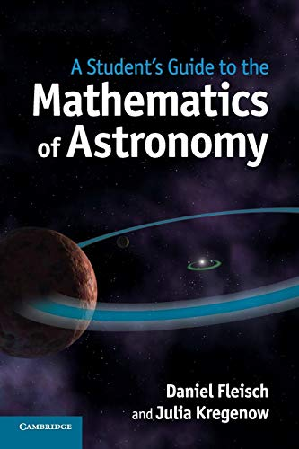 A Student's Guide to the Mathematics of Astronomy (Student's Guides) By Daniel Fleisch (Wittenberg University, Ohio)