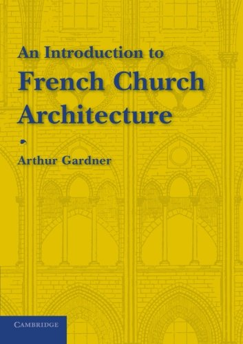 An Introduction to French Church Architecture By Arthur Gardner