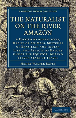 The Naturalist on the River Amazon: A Record of Adventures, Habits of Animals, Sketches of Brazilian and Indian Life, and Aspects of Nature under the ... (Cambridge Library Collection - Zoology) By Henry Walter Bates