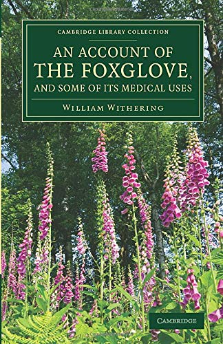 An Account of the Foxglove, and Some of its Medical Uses: With Practical Remarks on Dropsy and Other Diseases (Cambridge Library Collection - Botany and Horticulture) by William Withering