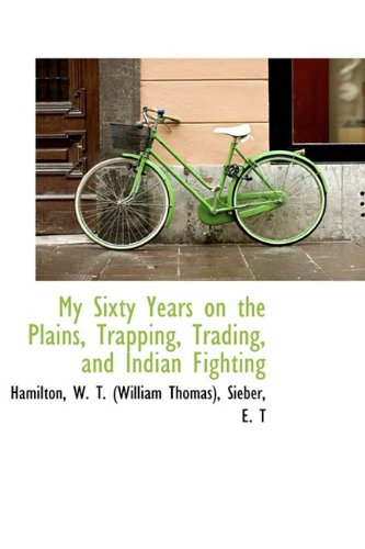 My Sixty Years on the Plains, Trapping, Trading, and Indian Fighting By Hamilton W T (William Thomas)