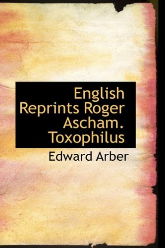 English Reprints Roger Ascham. Toxophilus By Edward Arber
