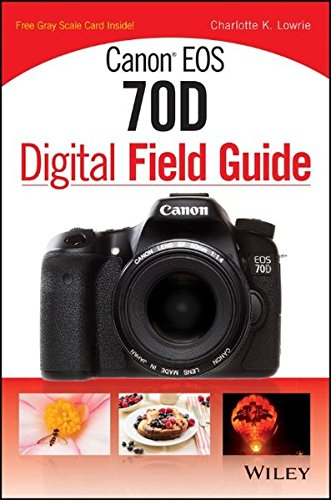 Canon EOS 70D Digital Field Guide By Charlotte K. Lowrie
