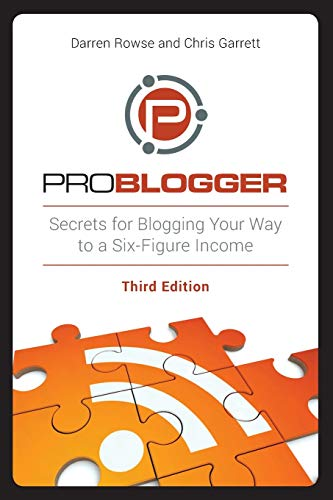 ProBlogger: Secrets for Blogging Your Way to a Six-Figure Income, 3rd Edition By Darren Rowse