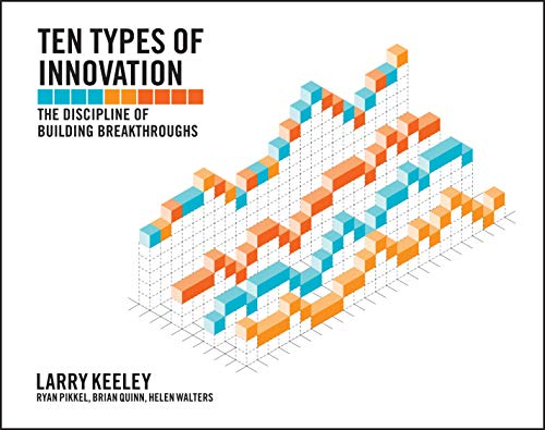 Ten Types of Innovation: The Discipline of Building Breakthroughs By Larry Keeley