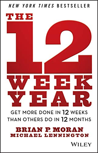12 Week Year The 12 Week Year: Get More Done in 12 Weeks than Others Do in 12 Months By Brian P. Moran