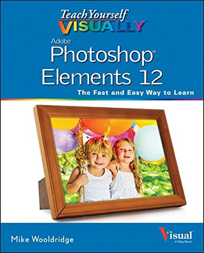 Teach Yourself Visually Photoshop Elements 12 (Teach Yourself VISUALLY (Tech)) By Mike Wooldridge