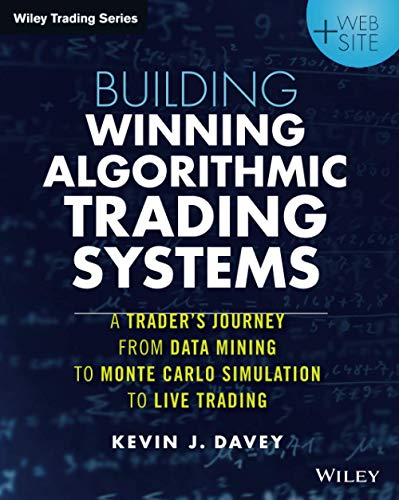 Building Winning Algorithmic Trading Systems: A Trader's Journey From Data Mining to Monte Carlo Simulation to Live Trading + Website (Wiley Trading) By Kevin Davey