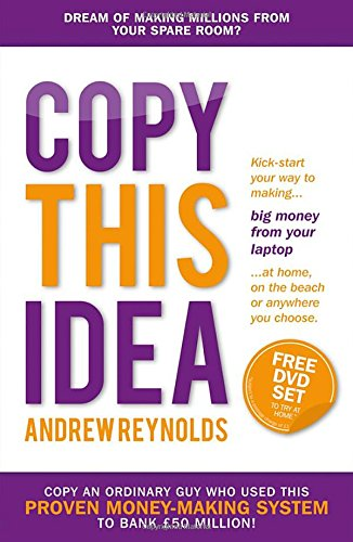 Copy This Idea: Kick-Start Your Way to Making Big Money from Your Laptop at Home, on the Beach or Anywhere You Choose by Andrew Reynolds