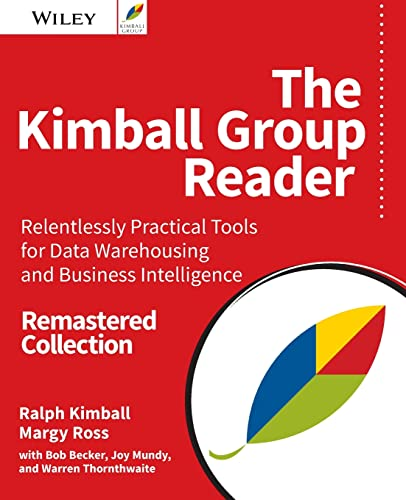 The Kimball Group Reader: Relentlessly Practical Tools for Data Warehousing and Business Intelligence Remastered Collection By Ralph Kimball