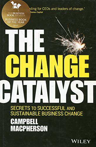 The Change Catalyst: Secrets to Successful and Sustainable Business Change By Campbell MacPherson