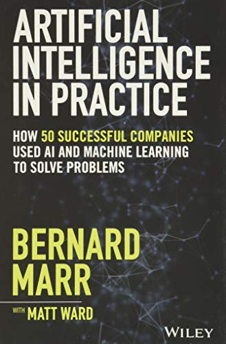 Artificial Intelligence in Practice: How 50 Successful Companies Used AI and Machine Learning to Solve Problems By Bernard Marr