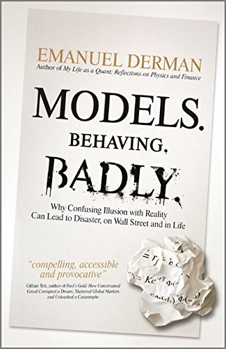 Models.Behaving.Badly: Why Confusing Illusion with Reality Can Lead to Disaster, on Wall Street and in Life By Emanuel Derman