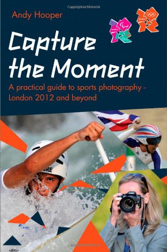 Capture the Moment : A Practical Guide to Sports Photography – London 2012 and Beyond : An Official London 2012 Games Publication By Andy Hooper