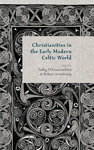 Christianities in the Early Modern Celtic World By Edited by Tadhg O hAnnrachain