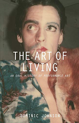 The Art of Living: An Oral History of Performance Art By Dominic Johnson