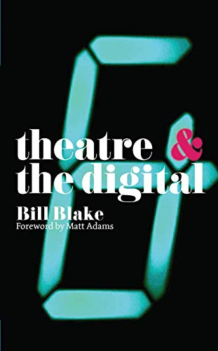 Theatre and the Digital By Bill Blake