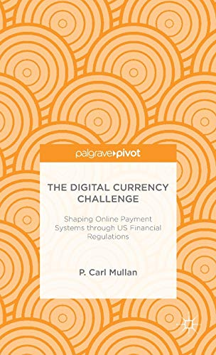 The Digital Currency Challenge: Shaping Online Payment Systems through US Financial Regulations By P. Mullan