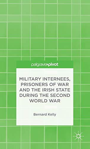 Military Internees, Prisoners of War and the Irish State during the Second World War By B. Kelly