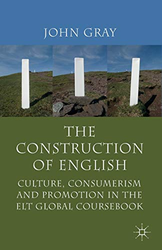 The Construction of English: Culture, Consumerism and Promotion in the ELT Global Coursebook by J. Gray