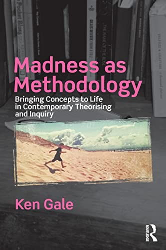 Madness as Methodology: Bringing Concepts to Life in Contemporary Theorising and Inquiry By Ken Gale (University of Plymouth, UK)
