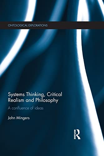 Systems Thinking, Critical Realism and Philosophy: A Confluence of Ideas by John Mingers (University of Kent, UK.)