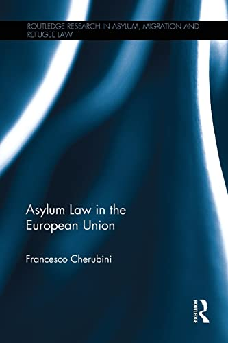 Asylum Law in the European Union (Routledge Research in Asylum, Migration and Refugee Law) By Francesco Cherubini (LUISS Guido Carli, Italy)