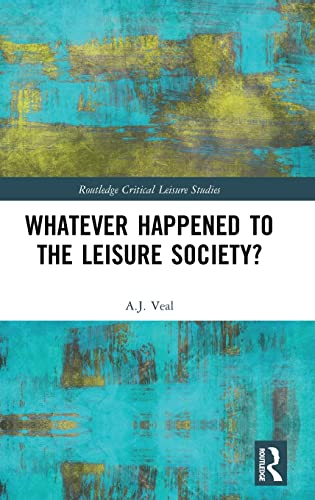 Whatever Happened to the Leisure Society? By A. J. Veal (University of Technology, Sydney, Australia)