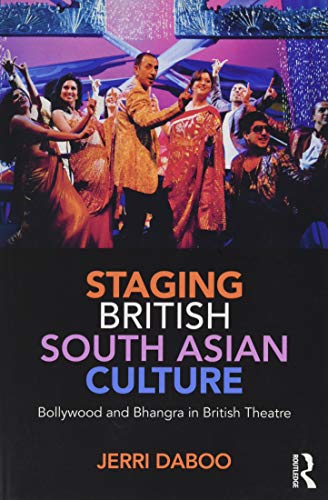 Staging British South Asian Culture: Bollywood and Bhangra in British Theatre by Jerri Daboo (Exeter University)