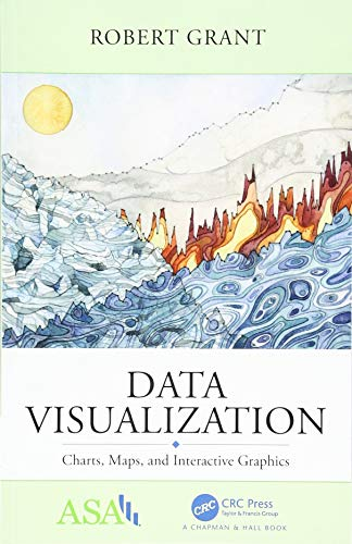 Data Visualization: Charts, Maps, and Interactive Graphics (ASA-CRC Series on Statistical Reasoning in Science and Society) By Robert Grant (Kingston University & St George's, University of London)
